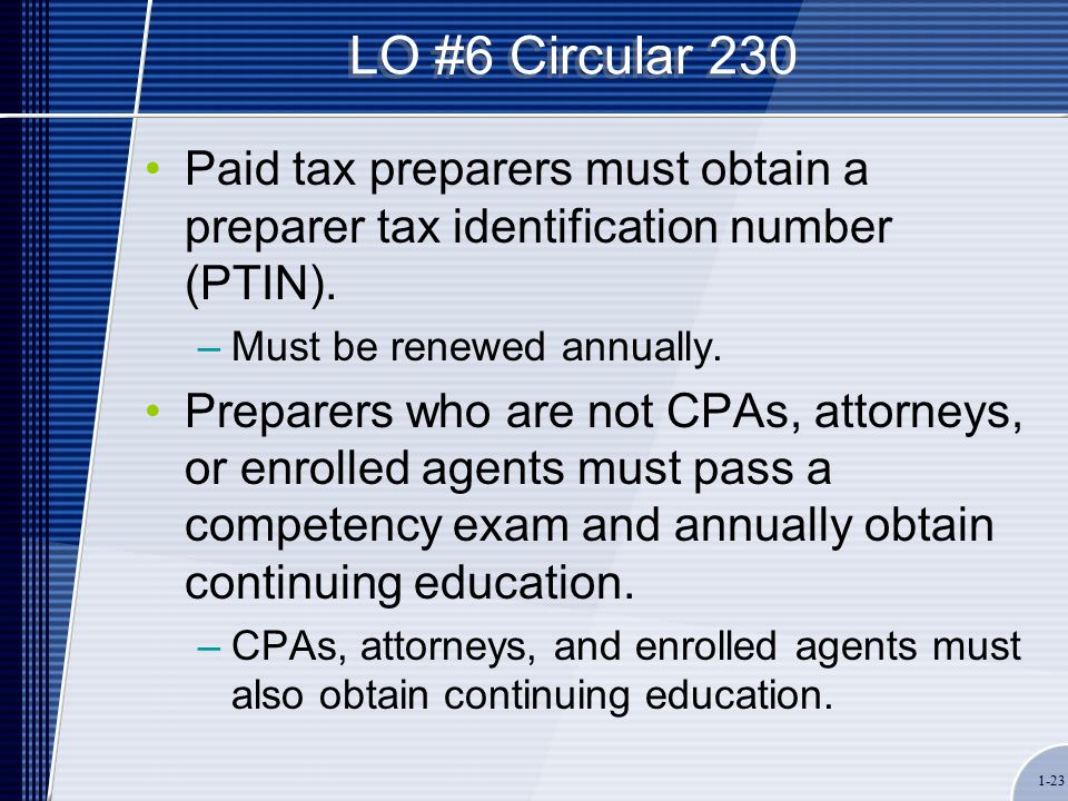 1-23 LO #6 Circular 230 Paid tax preparers must obtain a preparer tax identification number (PTIN).