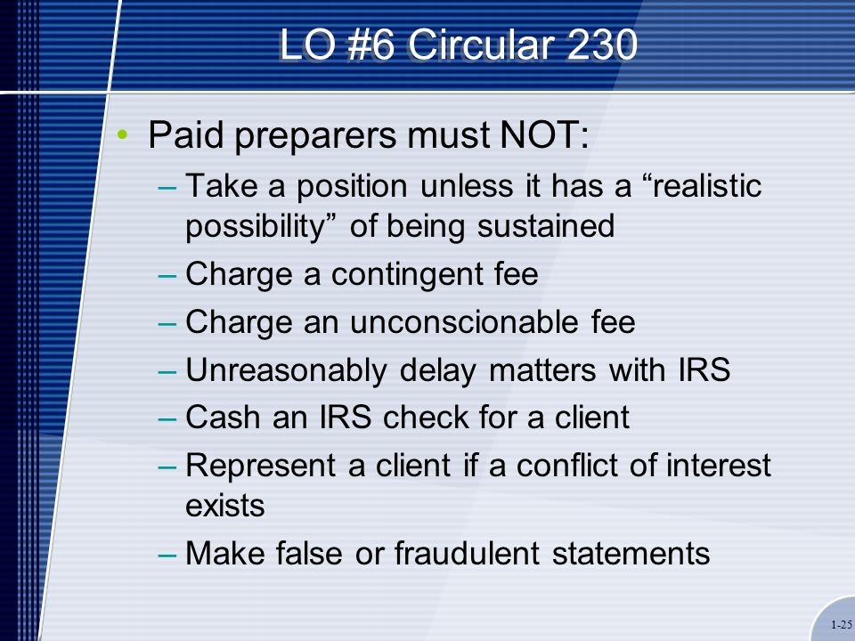 1-25 LO #6 Circular 230 Paid preparers must NOT: –Take a position unless it has a realistic possibility of being sustained –Charge a contingent fee –Charge an unconscionable fee –Unreasonably delay matters with IRS –Cash an IRS check for a client –Represent a client if a conflict of interest exists –Make false or fraudulent statements