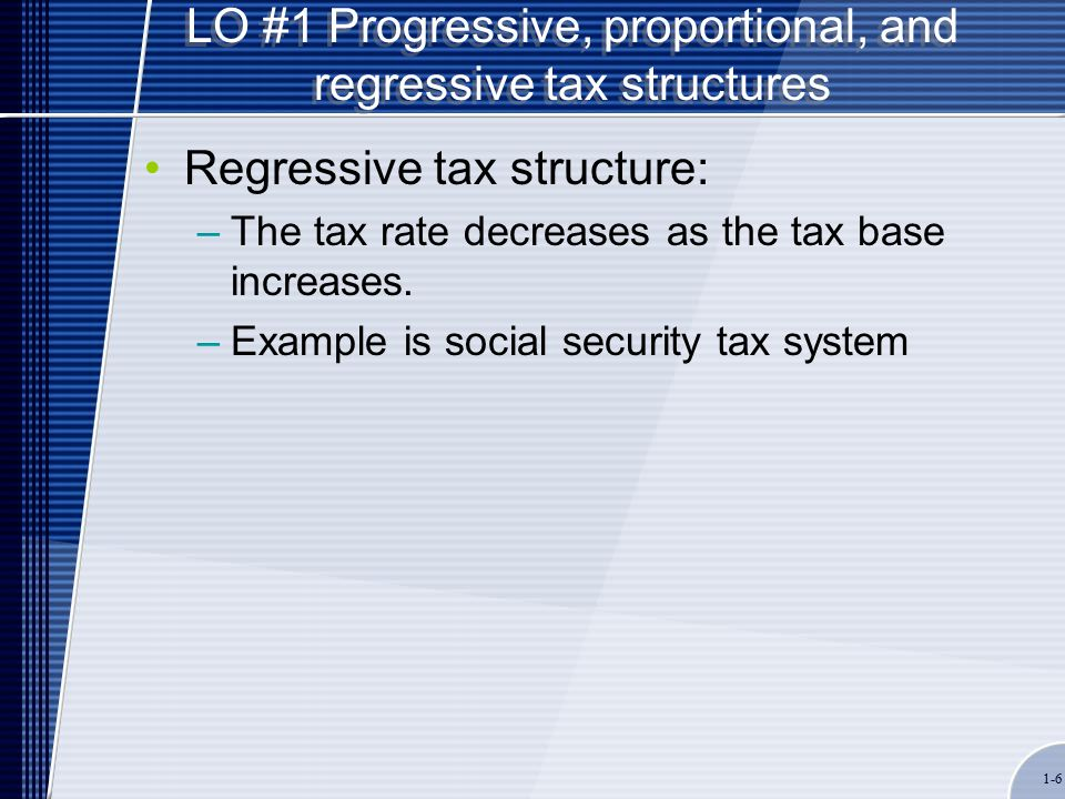 1-6 LO #1 Progressive, proportional, and regressive tax structures Regressive tax structure: –The tax rate decreases as the tax base increases.
