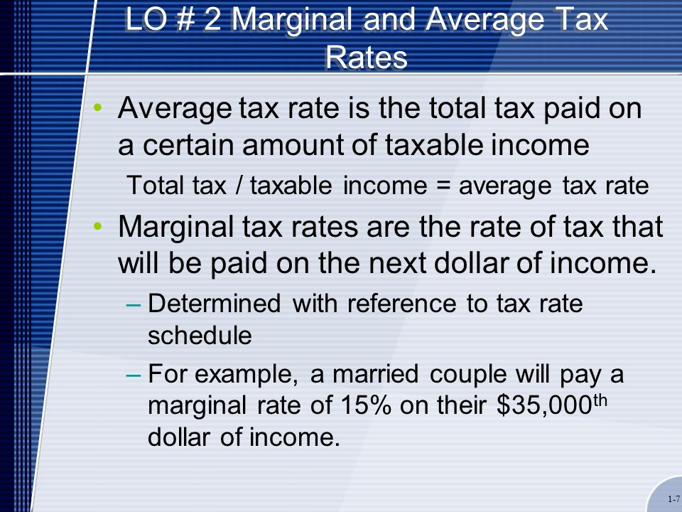 1-7 LO # 2 Marginal and Average Tax Rates Average tax rate is the total tax paid on a certain amount of taxable income Total tax / taxable income = average tax rate Marginal tax rates are the rate of tax that will be paid on the next dollar of income.