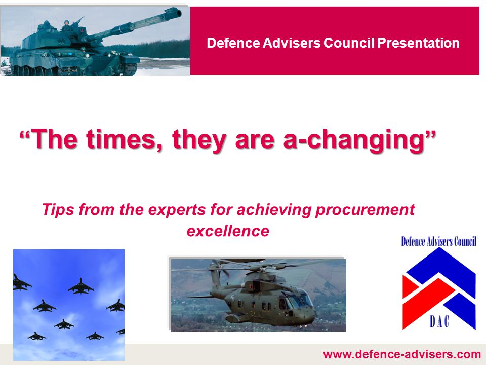 www.defence-advisers.com Defence Advisers Council Presentation The times, they are a-changing Tips from the experts for achieving procurement excellence