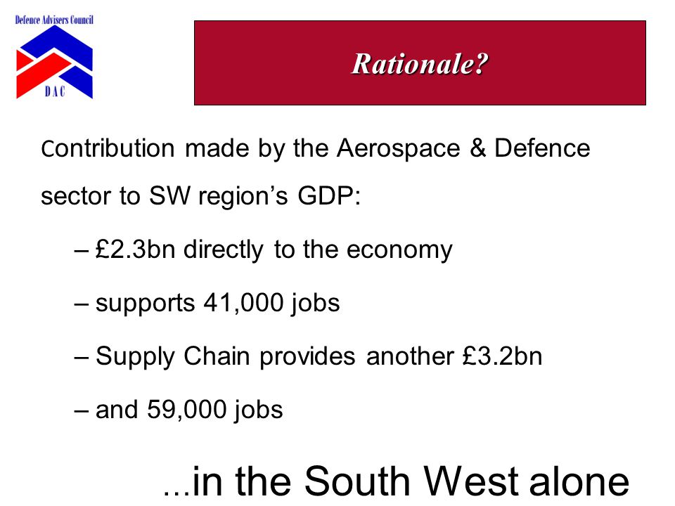 C ontribution made by the Aerospace & Defence sector to SW region's GDP: –£2.3bn directly to the economy –supports 41,000 jobs –Supply Chain provides another £3.2bn –and 59,000 jobs … in the South West alone Rationale?