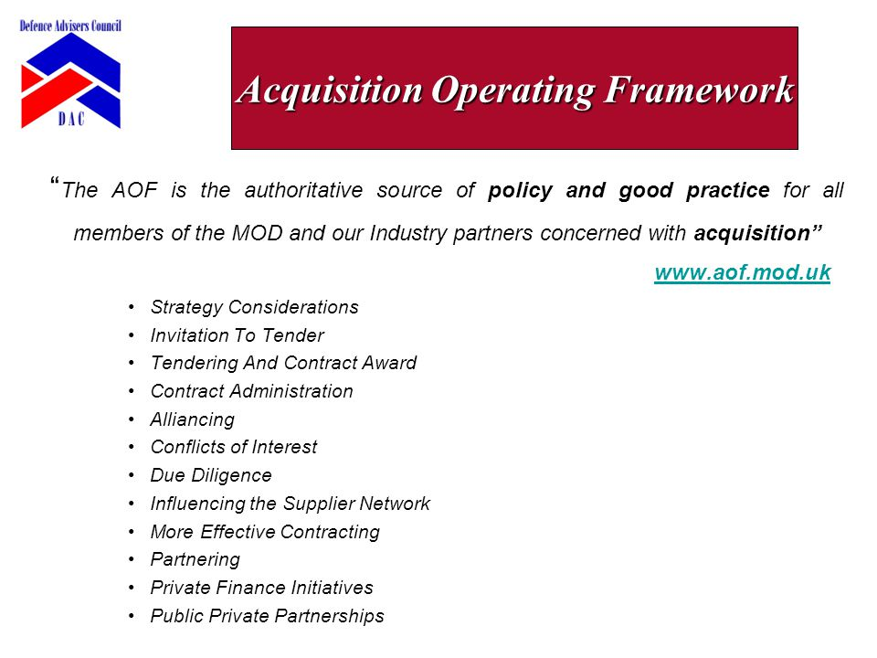 The AOF is the authoritative source of policy and good practice for all members of the MOD and our Industry partners concerned with acquisition www.aof.mod.uk www.aof.mod.uk Strategy Considerations Invitation To Tender Tendering And Contract Award Contract Administration Alliancing Conflicts of Interest Due Diligence Influencing the Supplier Network More Effective Contracting Partnering Private Finance Initiatives Public Private Partnerships Acquisition Operating Framework