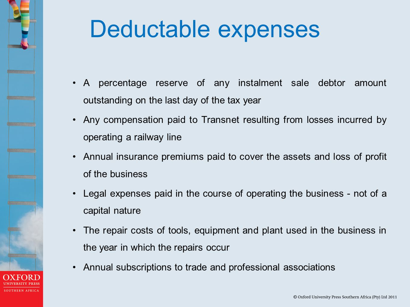 Deductable expenses A percentage reserve of any instalment sale debtor amount outstanding on the last day of the tax year Any compensation paid to Transnet resulting from losses incurred by operating a railway line Annual insurance premiums paid to cover the assets and loss of profit of the business Legal expenses paid in the course of operating the business - not of a capital nature The repair costs of tools, equipment and plant used in the business in the year in which the repairs occur Annual subscriptions to trade and professional associations