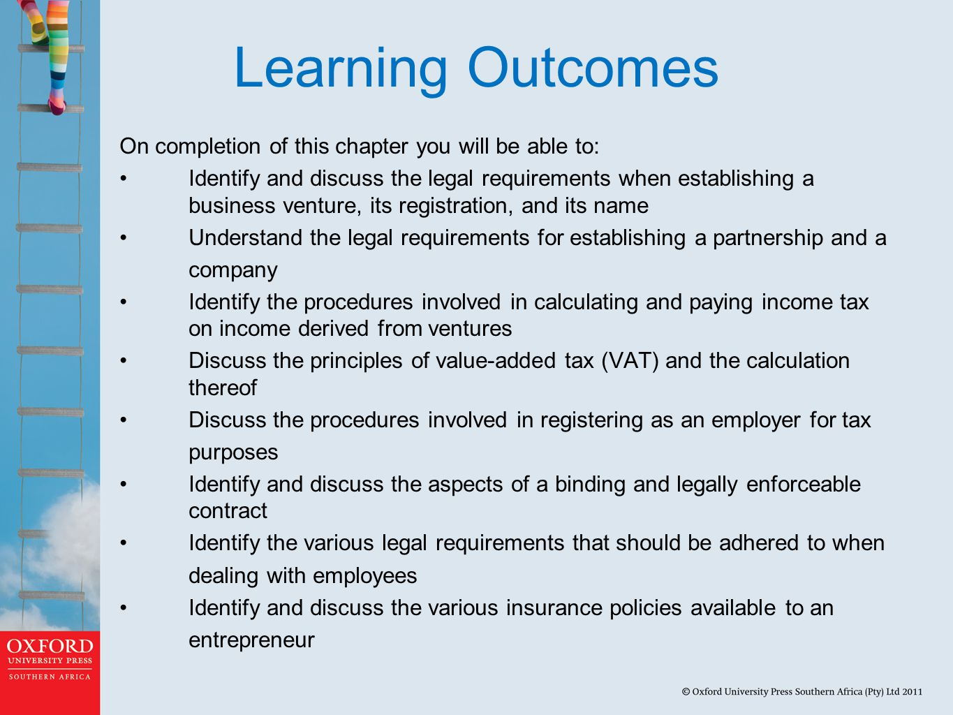 Learning Outcomes On completion of this chapter you will be able to: Identify and discuss the legal requirements when establishing a business venture, its registration, and its name Understand the legal requirements for establishing a partnership and a company Identify the procedures involved in calculating and paying income tax on income derived from ventures Discuss the principles of value-added tax (VAT) and the calculation thereof Discuss the procedures involved in registering as an employer for tax purposes Identify and discuss the aspects of a binding and legally enforceable contract Identify the various legal requirements that should be adhered to when dealing with employees Identify and discuss the various insurance policies available to an entrepreneur