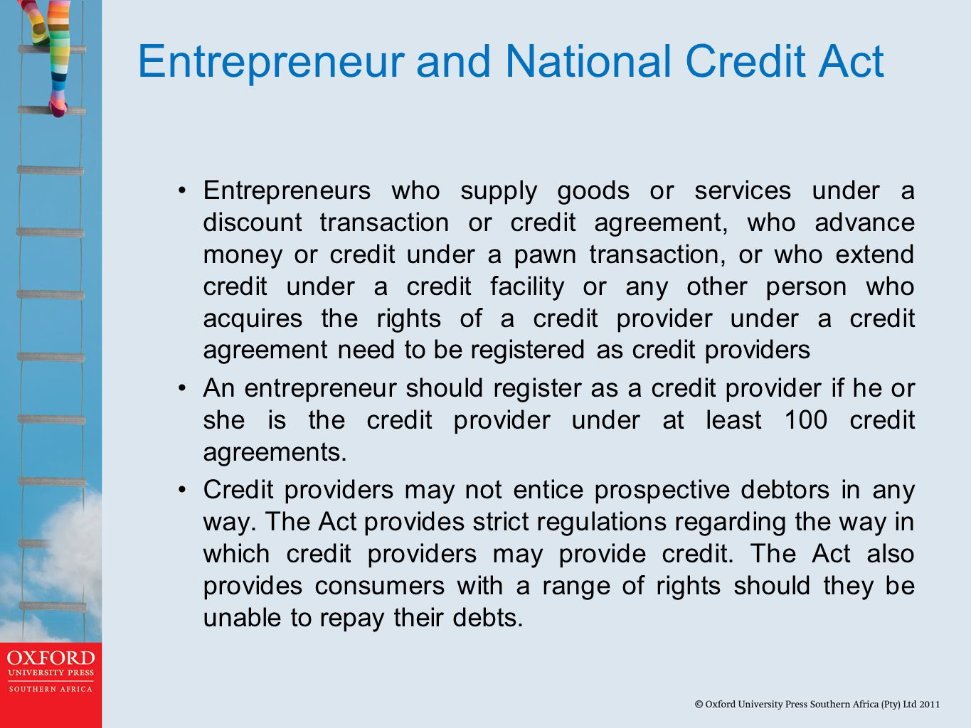 Entrepreneur and National Credit Act Entrepreneurs who supply goods or services under a discount transaction or credit agreement, who advance money or credit under a pawn transaction, or who extend credit under a credit facility or any other person who acquires the rights of a credit provider under a credit agreement need to be registered as credit providers An entrepreneur should register as a credit provider if he or she is the credit provider under at least 100 credit agreements.