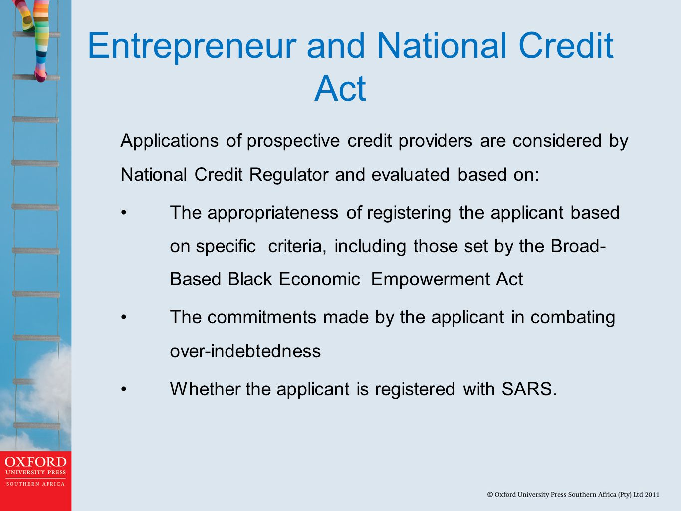 Entrepreneur and National Credit Act Applications of prospective credit providers are considered by National Credit Regulator and evaluated based on: The appropriateness of registering the applicant based on specific criteria, including those set by the Broad- Based Black Economic Empowerment Act The commitments made by the applicant in combating over-indebtedness Whether the applicant is registered with SARS.