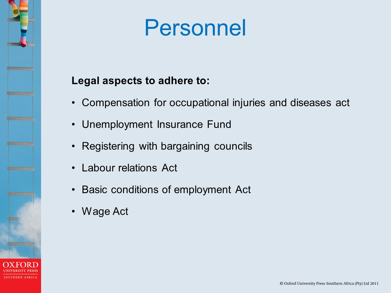 Personnel Legal aspects to adhere to: Compensation for occupational injuries and diseases act Unemployment Insurance Fund Registering with bargaining councils Labour relations Act Basic conditions of employment Act Wage Act