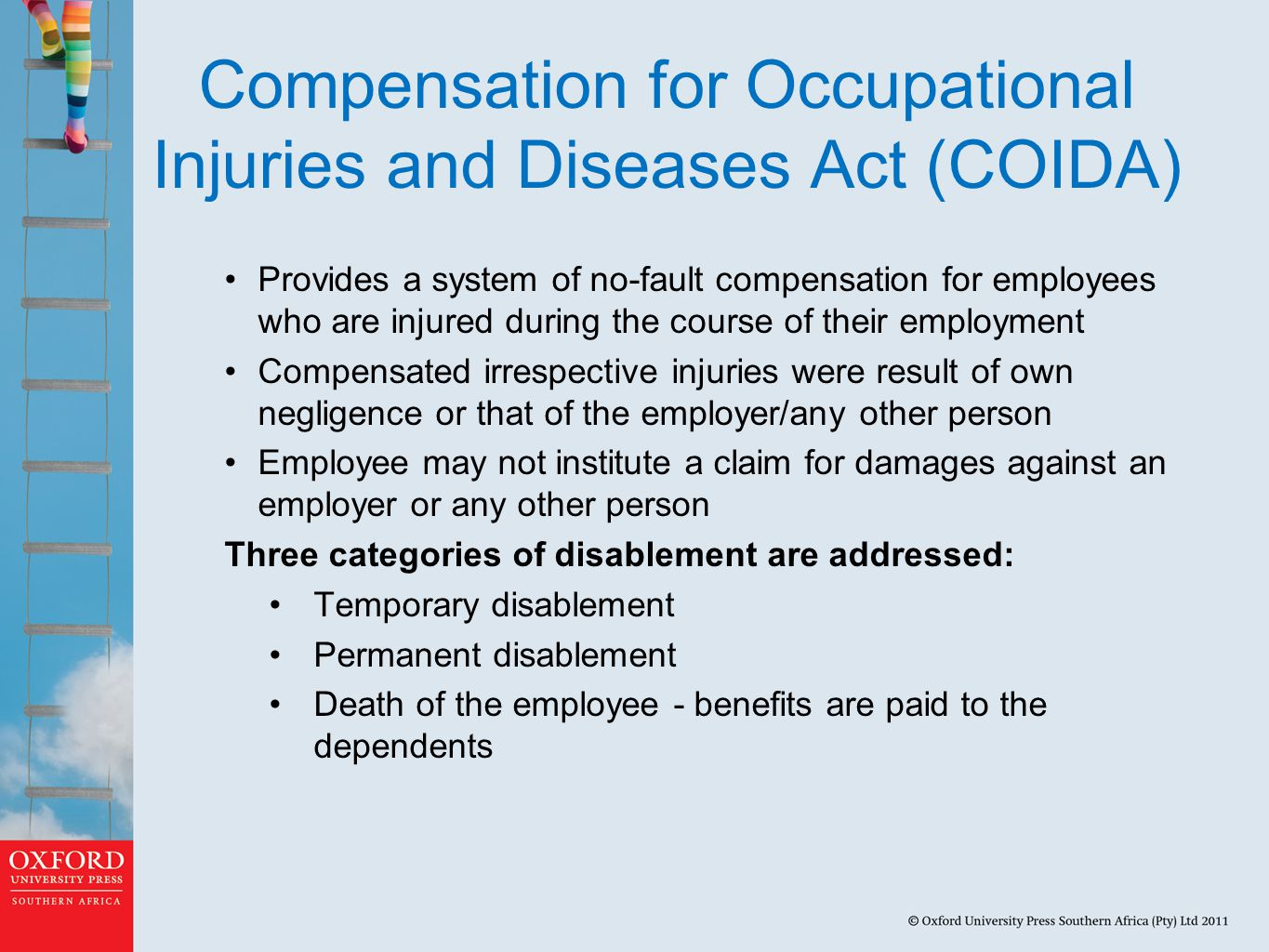 Compensation for Occupational Injuries and Diseases Act (COIDA) Provides a system of no-fault compensation for employees who are injured during the course of their employment Compensated irrespective injuries were result of own negligence or that of the employer/any other person Employee may not institute a claim for damages against an employer or any other person Three categories of disablement are addressed: Temporary disablement Permanent disablement Death of the employee - benefits are paid to the dependents