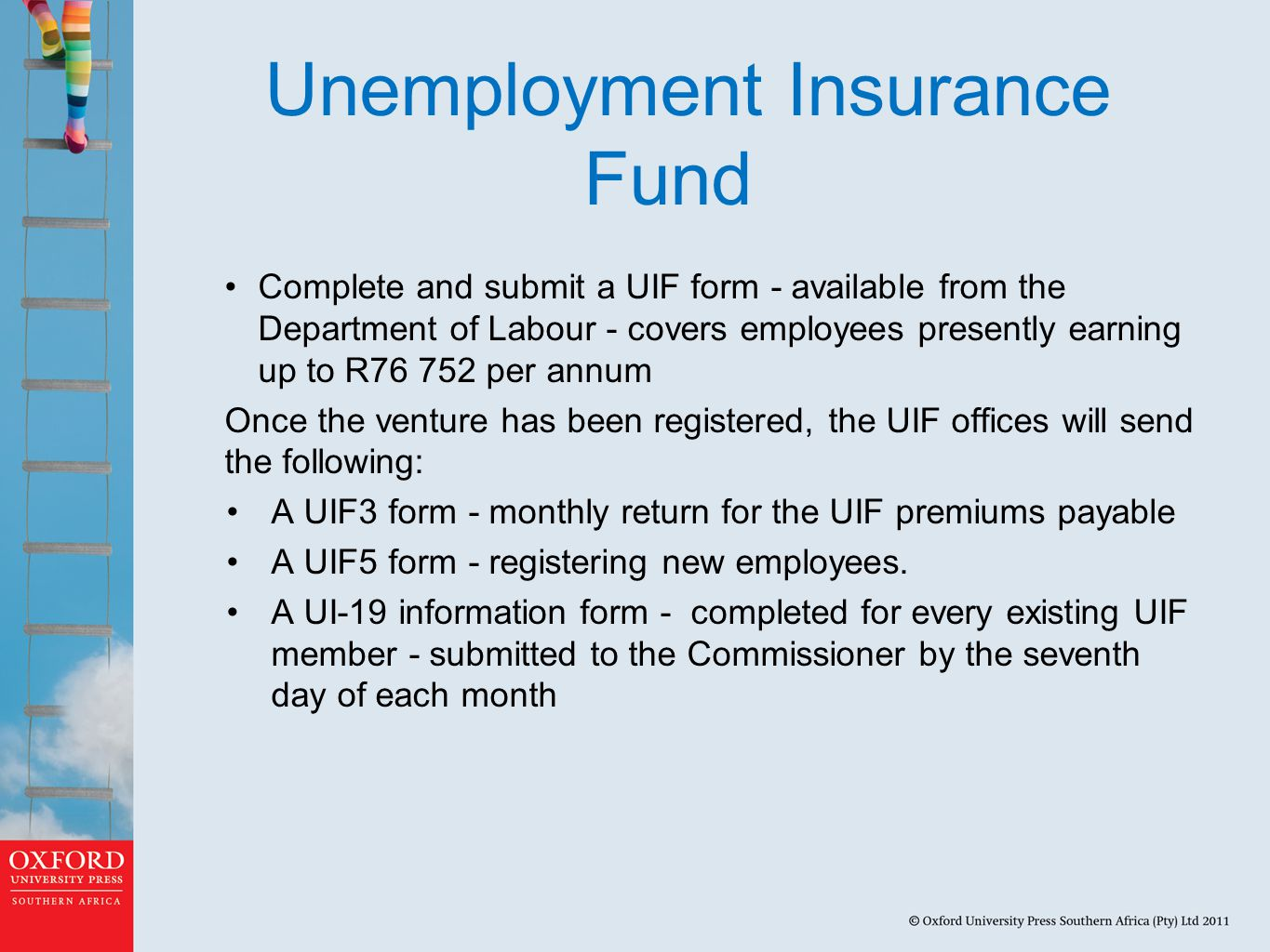 Unemployment Insurance Fund Complete and submit a UIF form - available from the Department of Labour - covers employees presently earning up to R76 752 per annum Once the venture has been registered, the UIF offices will send the following: A UIF3 form - monthly return for the UIF premiums payable A UIF5 form - registering new employees.