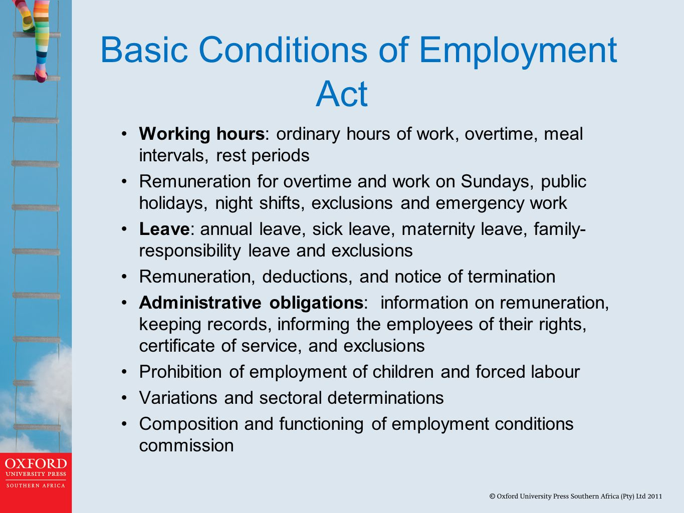 Basic Conditions of Employment Act Working hours: ordinary hours of work, overtime, meal intervals, rest periods Remuneration for overtime and work on Sundays, public holidays, night shifts, exclusions and emergency work Leave: annual leave, sick leave, maternity leave, family- responsibility leave and exclusions Remuneration, deductions, and notice of termination Administrative obligations: information on remuneration, keeping records, informing the employees of their rights, certificate of service, and exclusions Prohibition of employment of children and forced labour Variations and sectoral determinations Composition and functioning of employment conditions commission