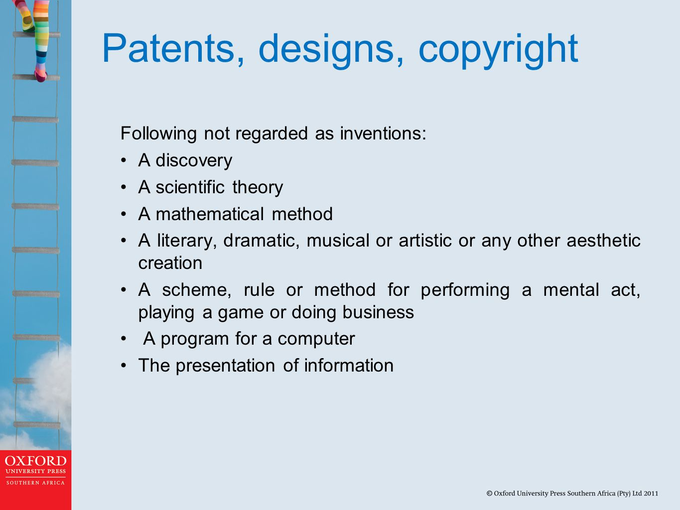 Patents, designs, copyright Following not regarded as inventions: A discovery A scientific theory A mathematical method A literary, dramatic, musical or artistic or any other aesthetic creation A scheme, rule or method for performing a mental act, playing a game or doing business A program for a computer The presentation of information
