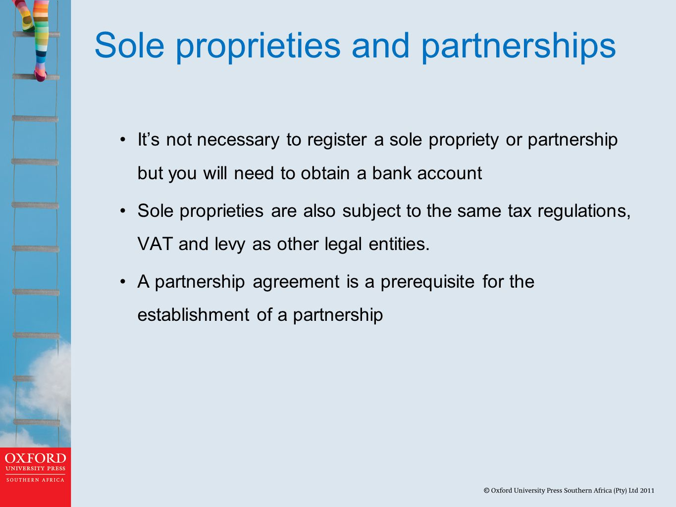 Sole proprieties and partnerships It's not necessary to register a sole propriety or partnership but you will need to obtain a bank account Sole proprieties are also subject to the same tax regulations, VAT and levy as other legal entities.