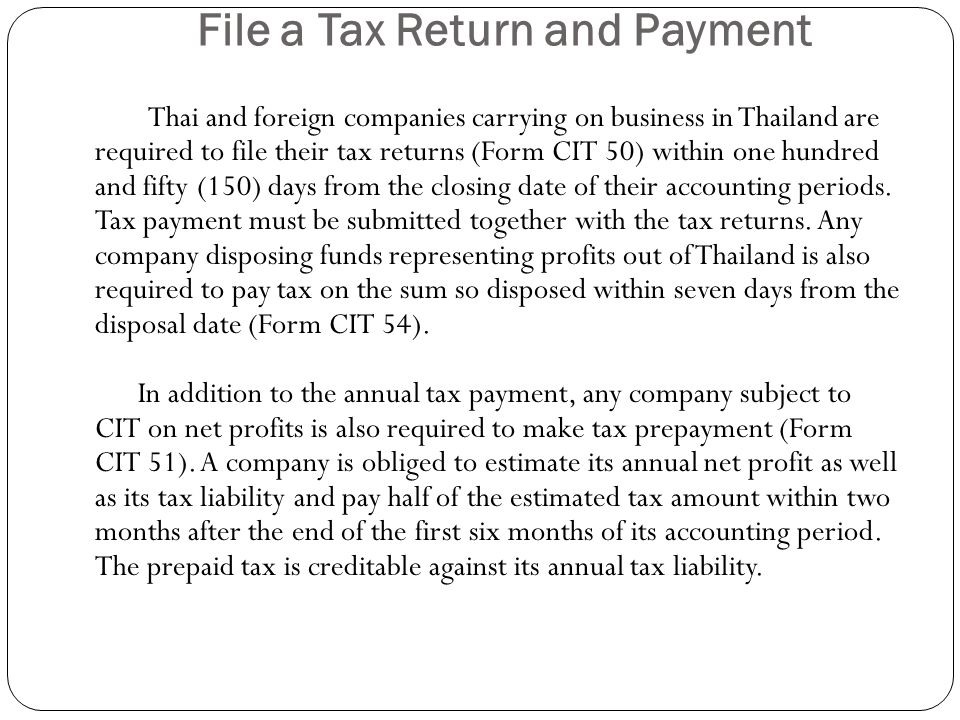 File a Tax Return and Payment Thai and foreign companies carrying on business in Thailand are required to file their tax returns (Form CIT 50) within