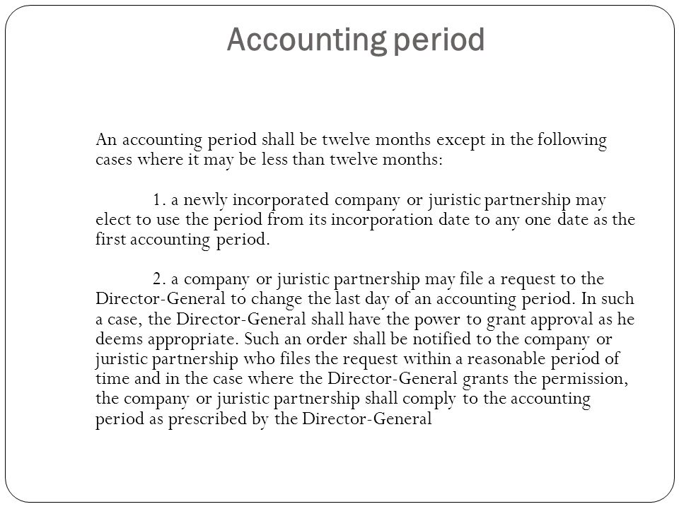 Accounting period An accounting period shall be twelve months except in the following cases where it may be less than twelve months: 1. a newly incorp