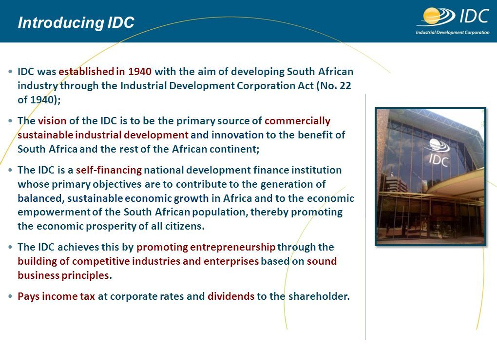 IDC's positioning in the financial industry Non-commercial focus Fiscal transfers and grants Development objectives (social) Government / NGOs High commercial focus Private sector capital Financial objectives Known risks Commercial Financiers Developmental and commercial focus Sharing risk Internally generated funds, government funds, loans DFIs Greater importance on financial objectives Greater importance on social and developmental objectives Industrial Development Corporation (IDC) Development Bank of Southern Africa (DBSA) National Empowerment Fund (NEF) Small Enterprise Finance Agency (SEFA) Etc.