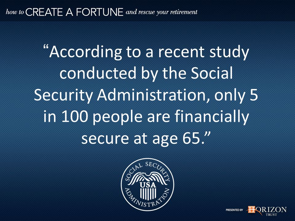 According to a recent study conducted by the Social Security Administration, only 5 in 100 people are financially secure at age 65. Take 100 People… According to the Social Security Administration…