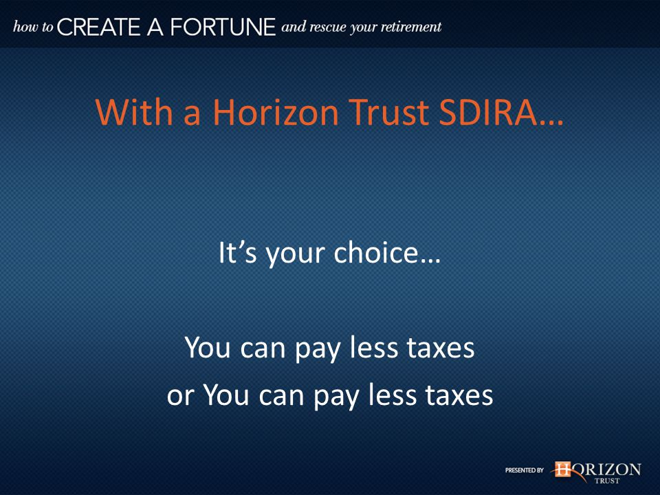 With a Horizon Trust SDIRA… It's your choice… You can pay less taxes or You can pay less taxes