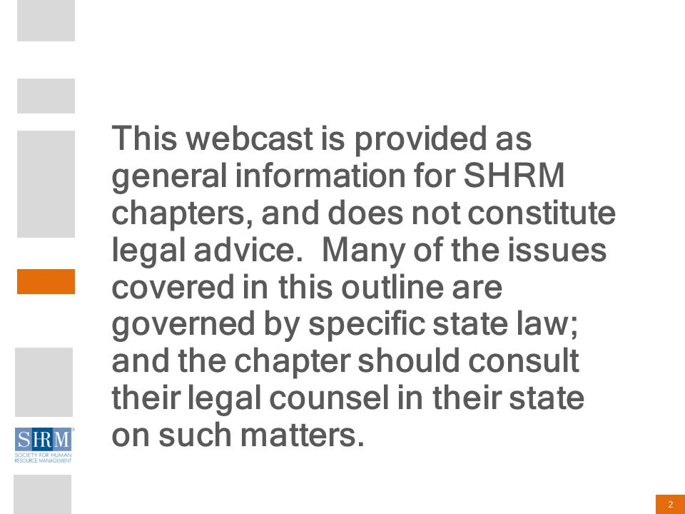 2 This webcast is provided as general information for SHRM chapters, and does not constitute legal advice. Many of the issues covered in this outline