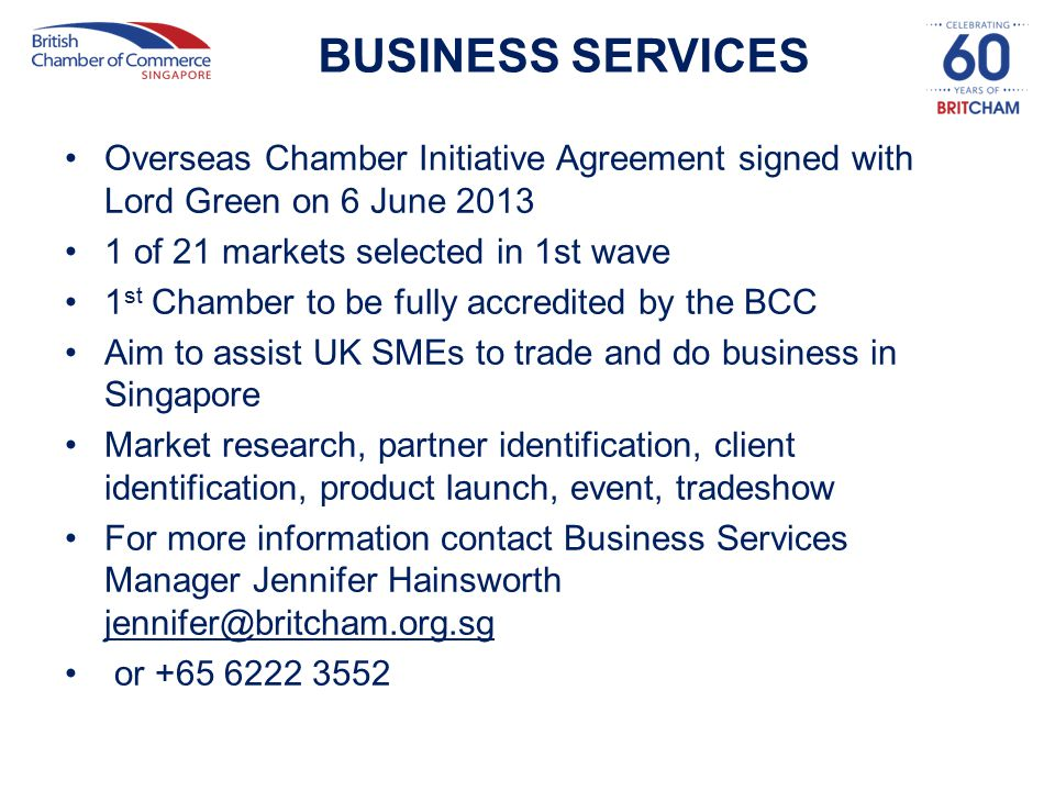 BUSINESS SERVICES Overseas Chamber Initiative Agreement signed with Lord Green on 6 June 2013 1 of 21 markets selected in 1st wave 1 st Chamber to be