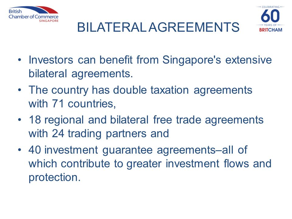 Investors can benefit from Singapore's extensive bilateral agreements. The country has double taxation agreements with 71 countries, 18 regional and b
