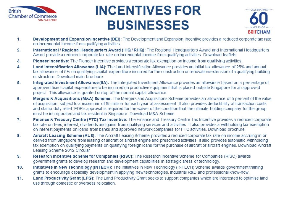INCENTIVES FOR BUSINESSES 1.Development and Expansion Incentive (DEI): The Development and Expansion Incentive provides a reduced corporate tax rate on incremental income from qualifying activities 2.International / Regional Headquarters Award (IHQ / RHQ): The Regional Headquarters Award and International Headquarters Award provide a reduced corporate tax rate on incremental income from qualifying activities.