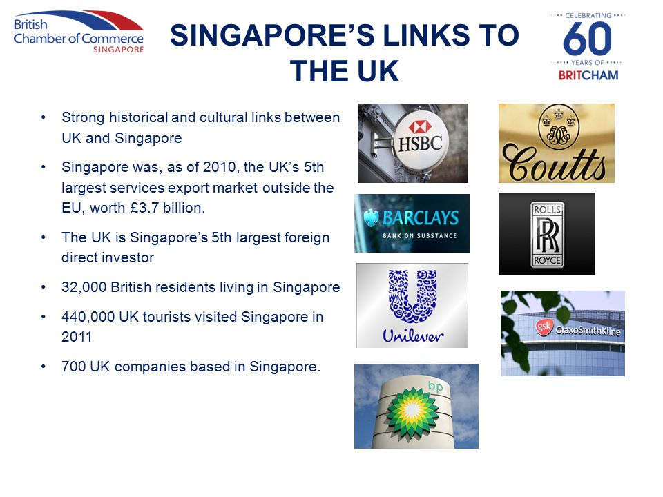 SINGAPORE'S LINKS TO THE UK Strong historical and cultural links between UK and Singapore Singapore was, as of 2010, the UK's 5th largest services export market outside the EU, worth £3.7 billion.