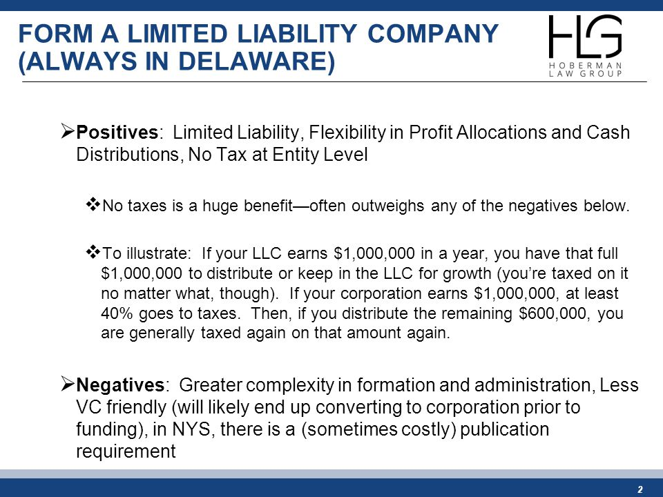 FORM A LIMITED LIABILITY COMPANY (ALWAYS IN DELAWARE)  Positives: Limited Liability, Flexibility in Profit Allocations and Cash Distributions, No Tax