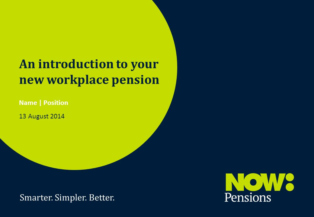 Smarter. Simpler. Better. 1 An introduction to your new workplace pension Name | Position 13 August 2014