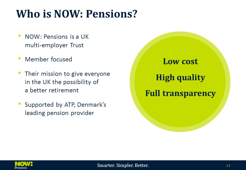 Smarter. Simpler. Better. 13 NOW: Pensions is a UK multi-employer Trust Member focused Their mission to give everyone in the UK the possibility of a b