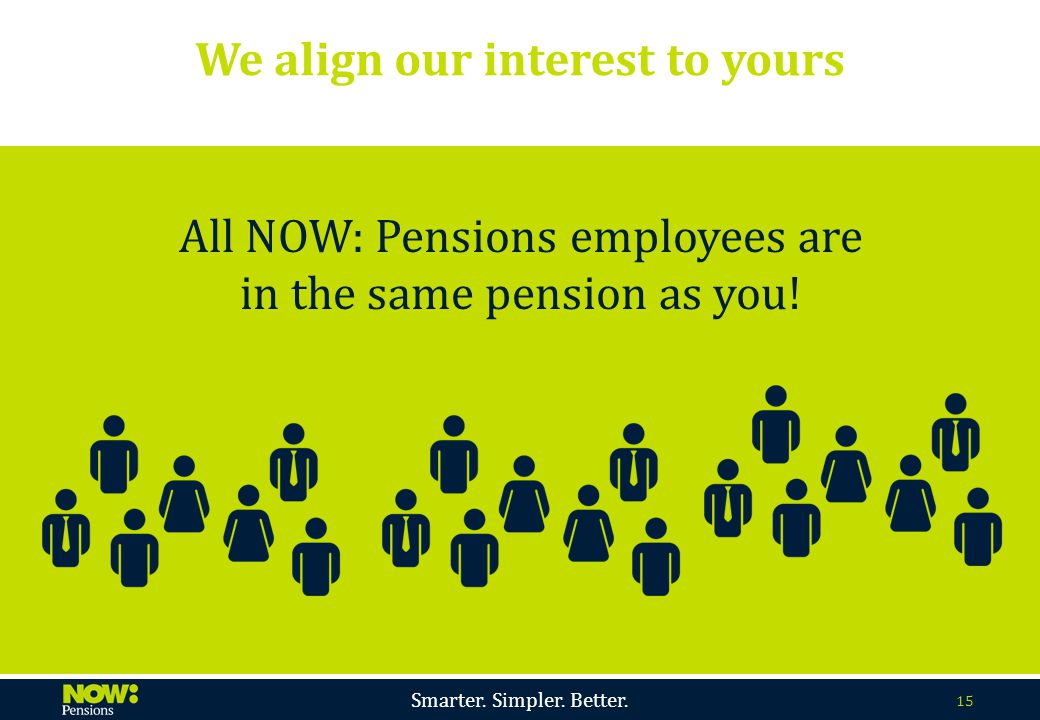 Smarter. Simpler. Better. 15 We align our interest to yours All NOW: Pensions employees are in the same pension as you!