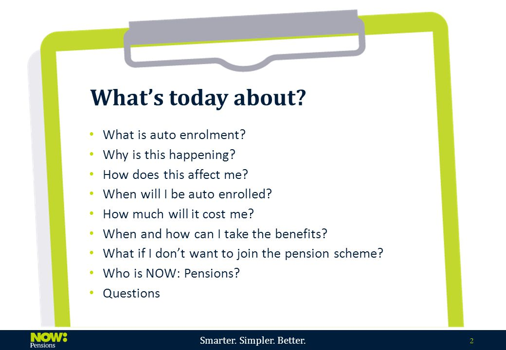 Smarter. Simpler. Better. 2 What's today about? What is auto enrolment? Why is this happening? How does this affect me? When will I be auto enrolled?