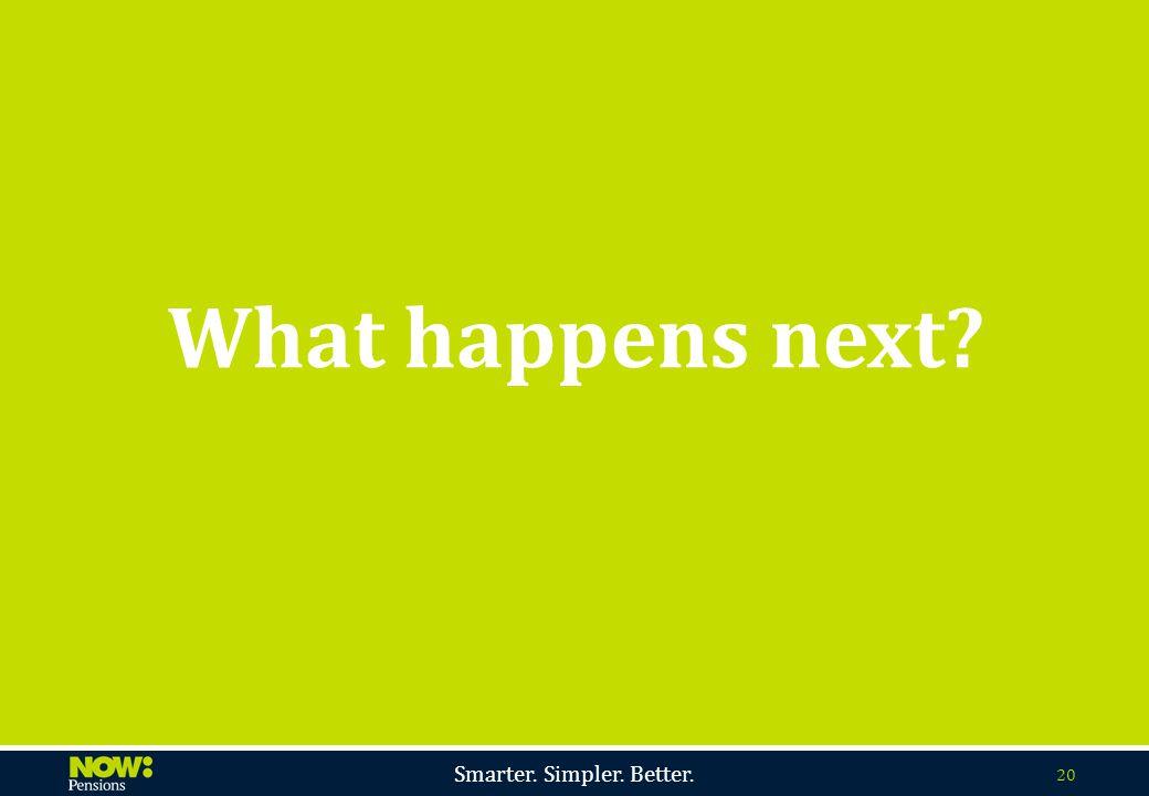 Smarter. Simpler. Better. 20 What happens next