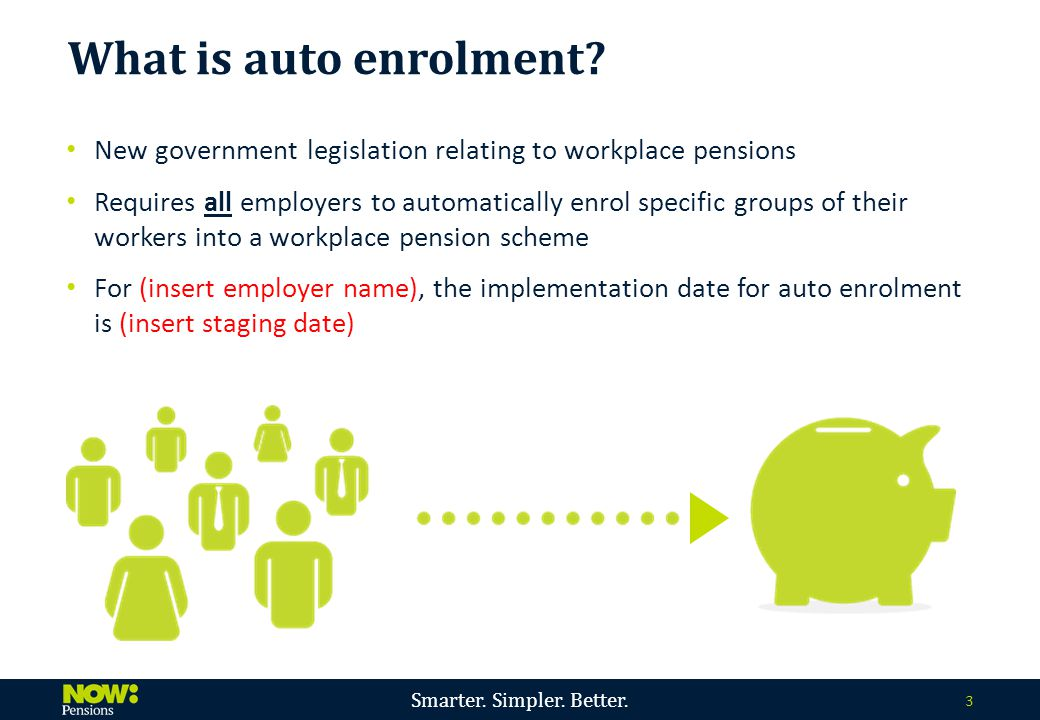 Smarter. Simpler. Better. 3 New government legislation relating to workplace pensions Requires all employers to automatically enrol specific groups of