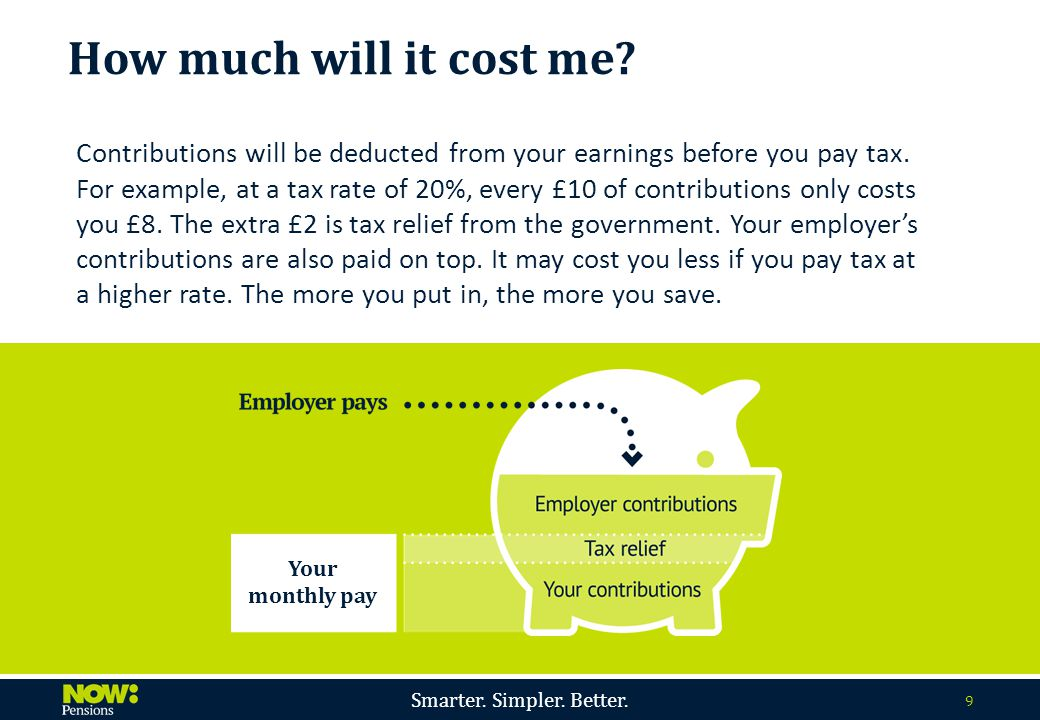 Smarter. Simpler. Better. 9 Contributions will be deducted from your earnings before you pay tax. For example, at a tax rate of 20%, every £10 of cont
