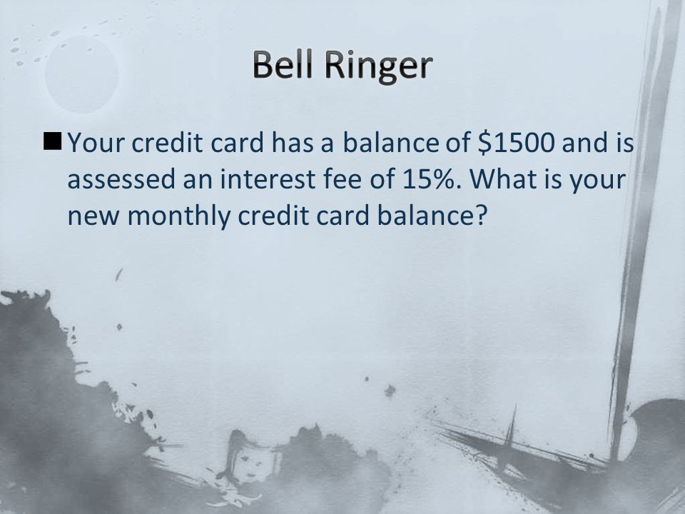 Your credit card has a balance of $1500 and is assessed an interest fee of 15%.