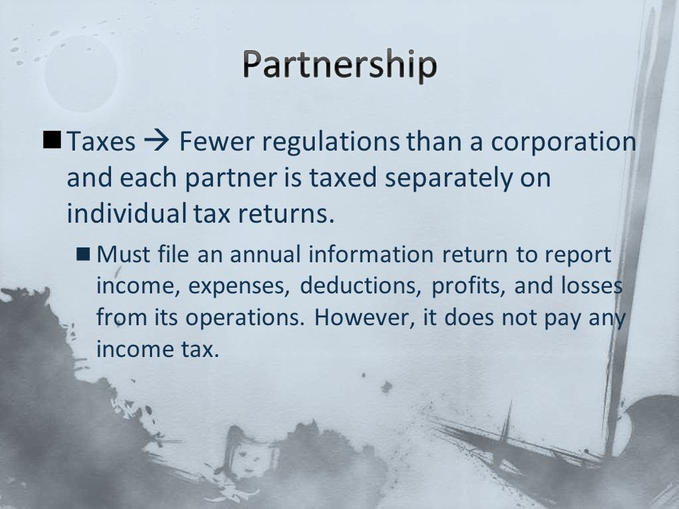 Taxes  Fewer regulations than a corporation and each partner is taxed separately on individual tax returns.