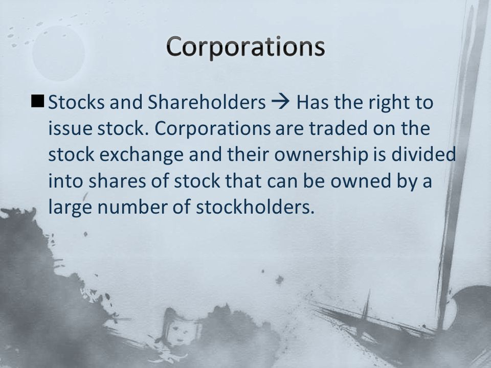 Stocks and Shareholders  Has the right to issue stock. Corporations are traded on the stock exchange and their ownership is divided into shares of st