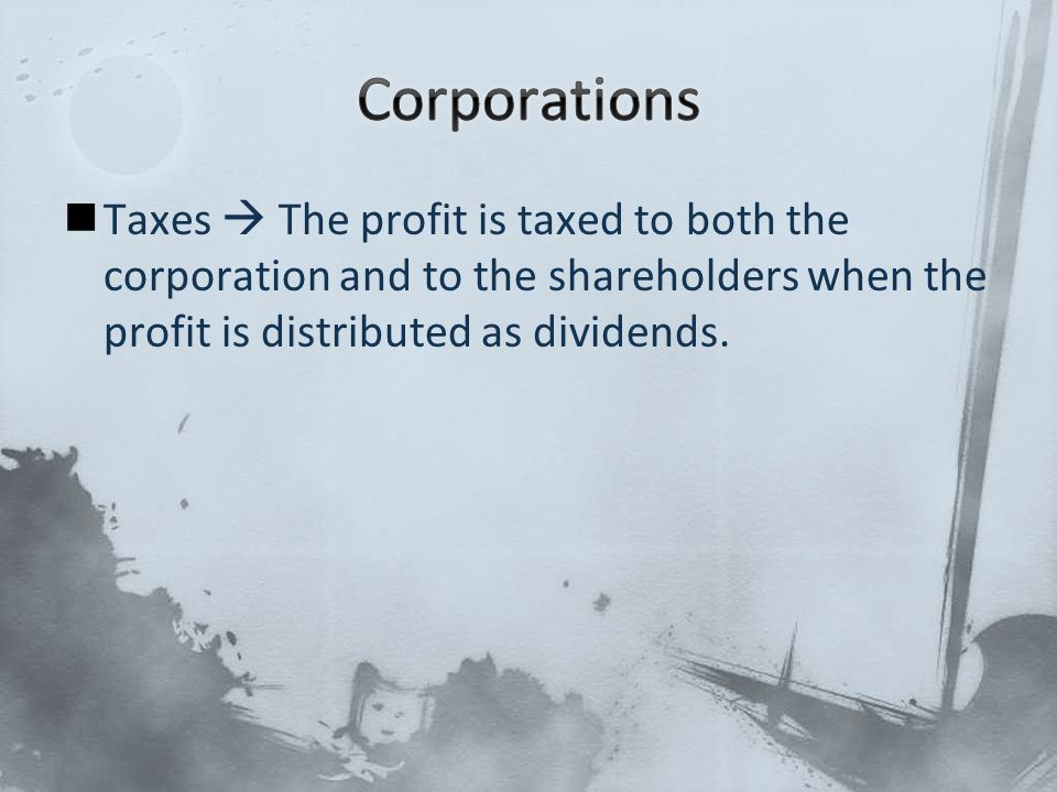 Taxes  The profit is taxed to both the corporation and to the shareholders when the profit is distributed as dividends.