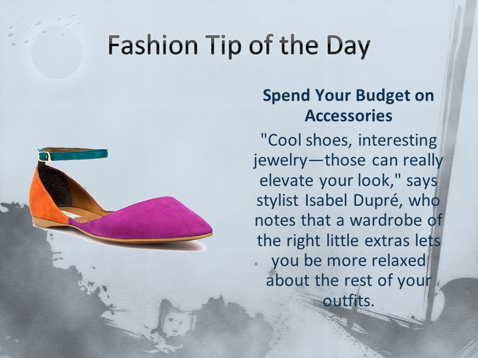 Spend Your Budget on Accessories Cool shoes, interesting jewelry—those can really elevate your look, says stylist Isabel Dupré, who notes that a wardrobe of the right little extras lets you be more relaxed about the rest of your outfits.