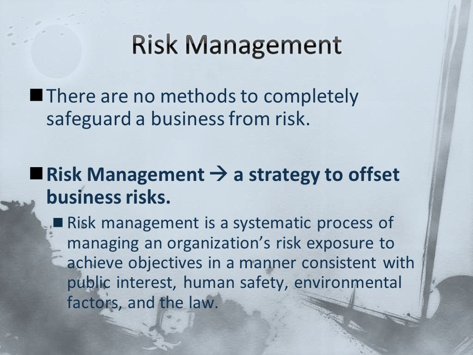 There are no methods to completely safeguard a business from risk. Risk Management  a strategy to offset business risks. Risk management is a systema