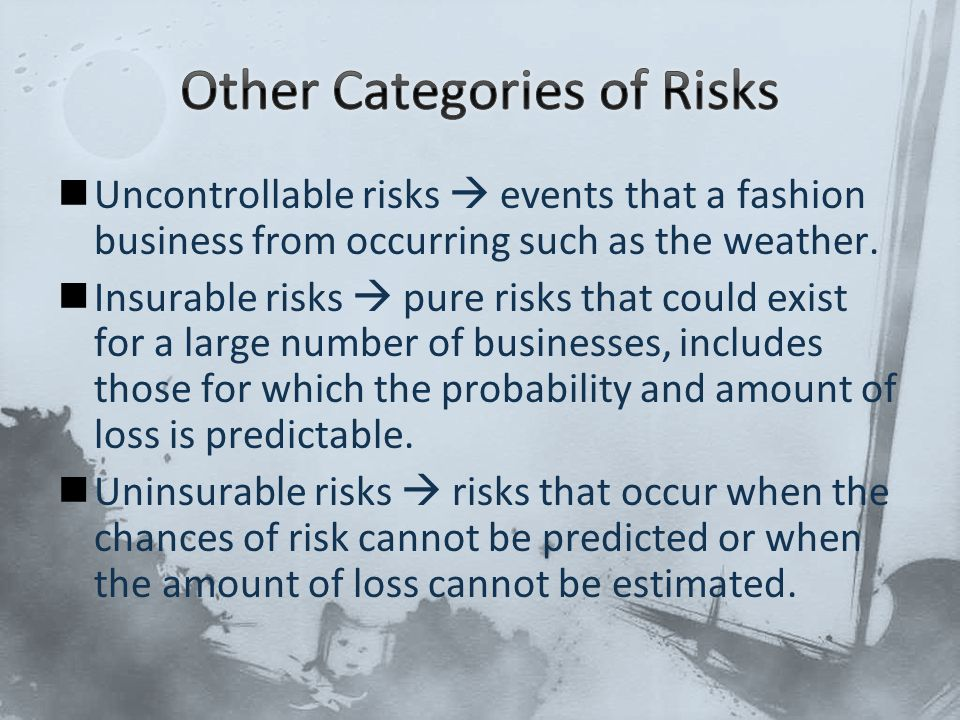 Uncontrollable risks  events that a fashion business from occurring such as the weather. Insurable risks  pure risks that could exist for a large nu