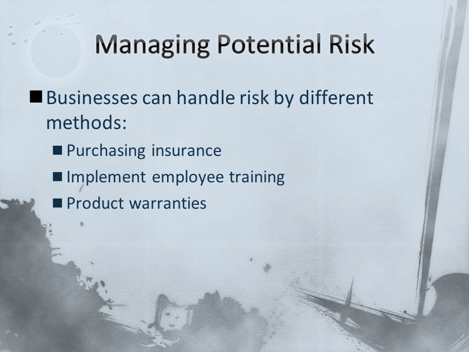 Businesses can handle risk by different methods: Purchasing insurance Implement employee training Product warranties