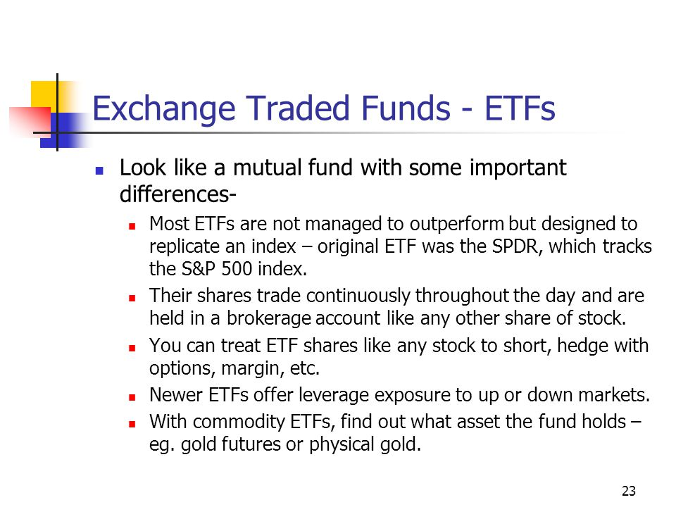 Exchange Traded Funds - ETFs Look like a mutual fund with some important differences- Most ETFs are not managed to outperform but designed to replicate an index – original ETF was the SPDR, which tracks the S&P 500 index.