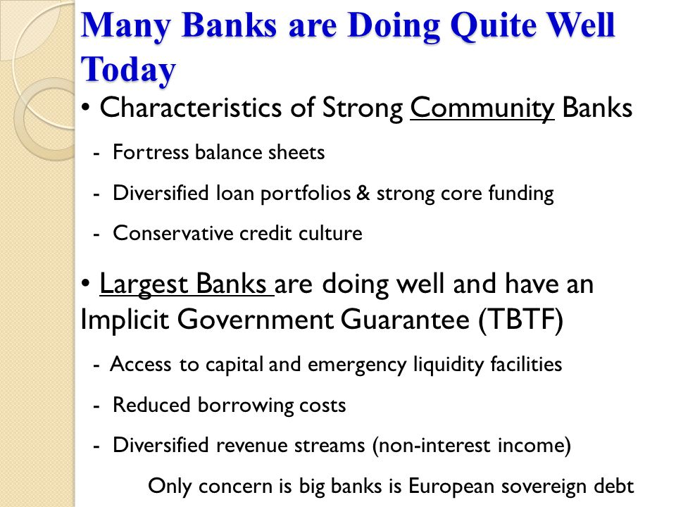 Many Banks are Doing Quite Well Today Characteristics of Strong Community Banks - Fortress balance sheets - Diversified loan portfolios & strong core funding - Conservative credit culture Largest Banks are doing well and have an Implicit Government Guarantee (TBTF) - Access to capital and emergency liquidity facilities - Reduced borrowing costs - Diversified revenue streams (non-interest income) Only concern is big banks is European sovereign debt