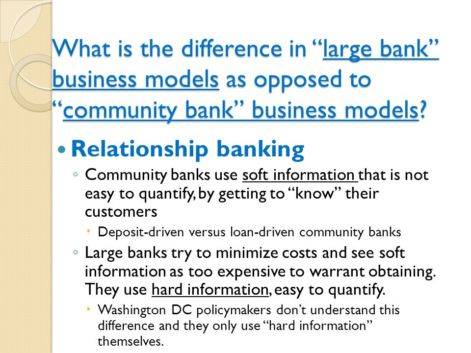 Implication regarding soft information on Community banks and economic growth Because community banks are willing to use hard-to-come-by soft information, they are better equipped to identify the new successful entrepreneurs, and are willing to extend them credit that large banks don't even know about.