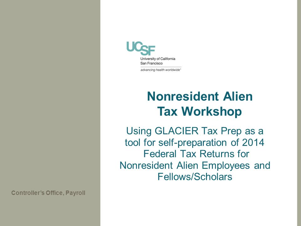 Using GLACIER Tax Prep as a tool for self-preparation of 2014 Federal Tax Returns for Nonresident Alien Employees and Fellows/Scholars Controller's Office, Payroll Nonresident Alien Tax Workshop