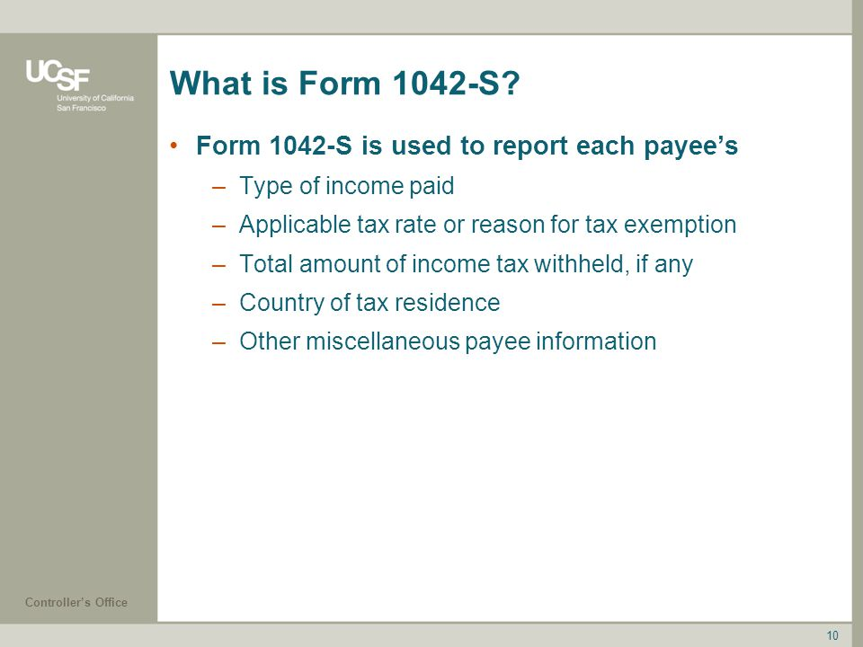 Controller's Office 10 What is Form 1042-S? Form 1042-S is used to report each payee's –Type of income paid –Applicable tax rate or reason for tax exe