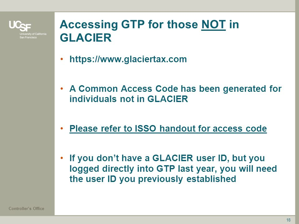 Controller's Office 18 Accessing GTP for those NOT in GLACIER https://www.glaciertax.com A Common Access Code has been generated for individuals not in GLACIER Please refer to ISSO handout for access code If you don't have a GLACIER user ID, but you logged directly into GTP last year, you will need the user ID you previously established