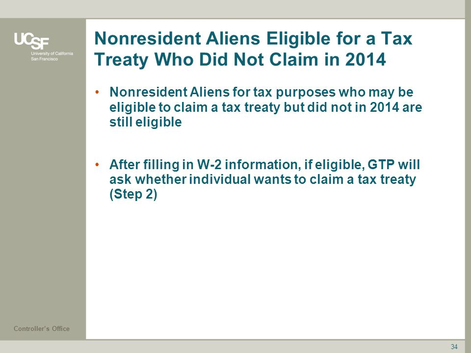 Controller's Office Nonresident Aliens Eligible for a Tax Treaty Who Did Not Claim in 2014 Nonresident Aliens for tax purposes who may be eligible to claim a tax treaty but did not in 2014 are still eligible After filling in W-2 information, if eligible, GTP will ask whether individual wants to claim a tax treaty (Step 2) 34